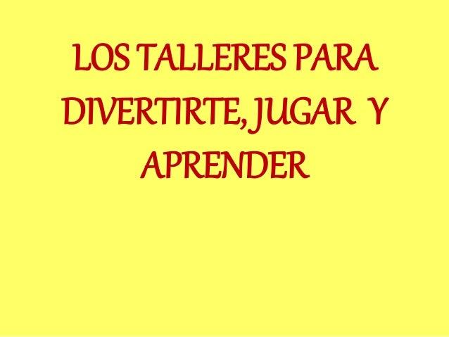 LOS TALLERES PARA DIVERTIRTE, JUGAR Y APRENDER