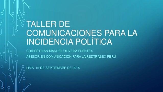 TALLER DE COMUNICACIONES PARA LA INCIDENCIA POLÍTICA CRIRSSTHIAN MANUEL OLIVERA FUENTES ASESOR EN COMUNICACIÓN PARA LA RED...