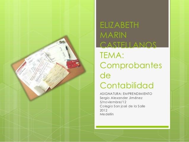 ELIZABETHMARINCASTELLANOSTEMA:ComprobantesdeContabilidadASIGNATURA: EMPRENDIMIENTOSergio Alexander Jiménez5/noviembre/12Co...