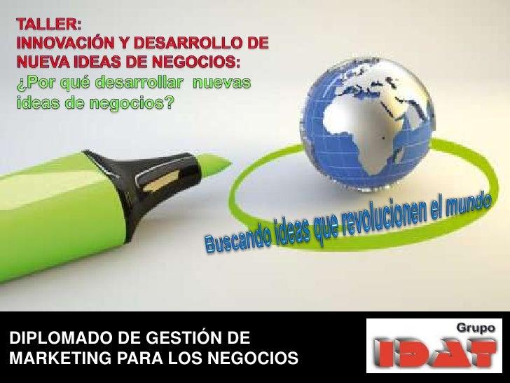 TALLER:<br />INNOVACIÓN Y DESARROLLO DE NUEVA IDEAS DE NEGOCIOS:<br />¿Por qué desarrollar  nuevas ideas de negocios? <br ...