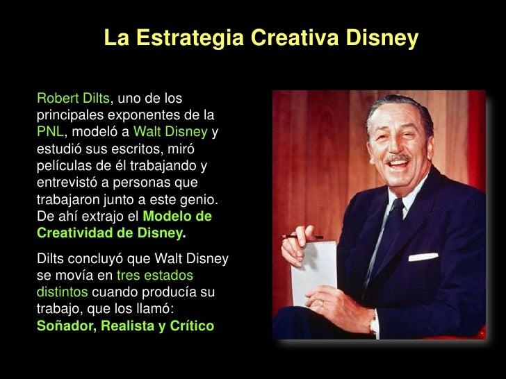 La Estrategia Creativa Disney<br />Robert Dilts, uno de los principales exponentes de la PNL, modeló a Walt Disneyy estudi...