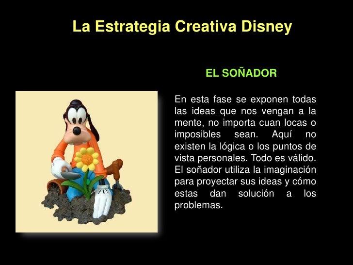 La Estrategia Creativa Disney<br />EL SOÑADOR<br />En esta fase se exponen todas las ideas que nos vengan a la mente, no i...