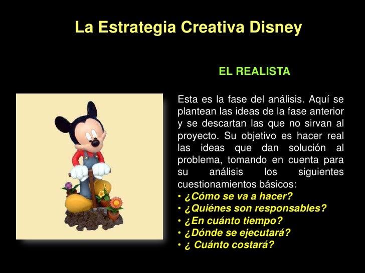 La Estrategia Creativa Disney<br />EL REALISTA<br />Esta es la fase del análisis. Aquí se plantean las ideas de la fase an...