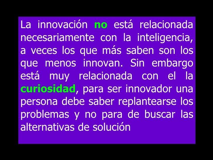 La innovación no está relacionada necesariamente con la inteligencia, a veces los que más saben son los que menos innovan....