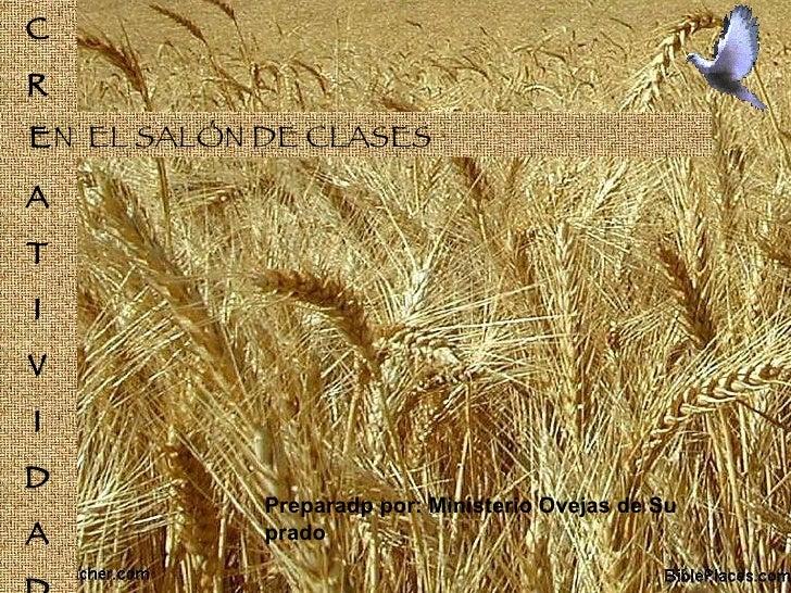 C R E A T I V I D A D E N  EL SALÓN DE CLASES Preparadp por: Ministerio Ovejas de Su prado