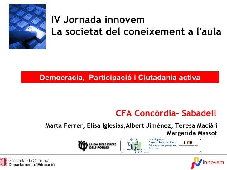 dimecres, 10 de juny de 2009 IV Jornada innovem La societat del coneixement a l'aula Democràcia,  Participació i Ciutadani...