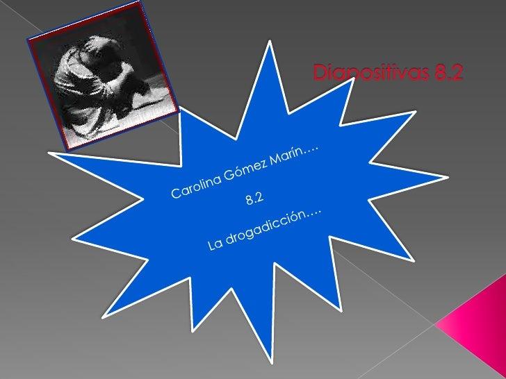 Carolina Gómez Marín….<br />8.2<br />La drogadicción….<br />Diapositivas 8.2<br />