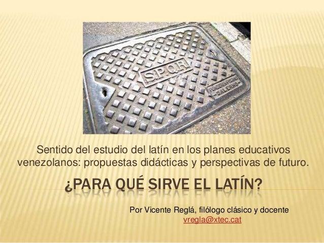 ¿PARA QUÉ SIRVE EL LATÍN? Sentido del estudio del latín en los planes educativos venezolanos: propuestas didácticas y pers...