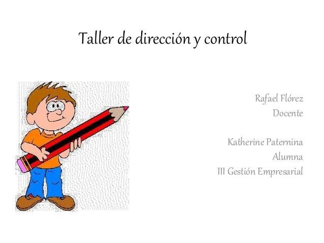 Taller de dirección y control Rafael Flórez Docente Katherine Paternina Alumna III Gestión Empresarial