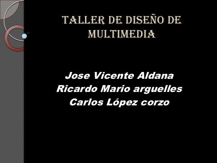 Taller de diseño de multimedia<br />Jose Vicente Aldana<br />Ricardo Mario arguelles<br />Carlos López corzo<br />