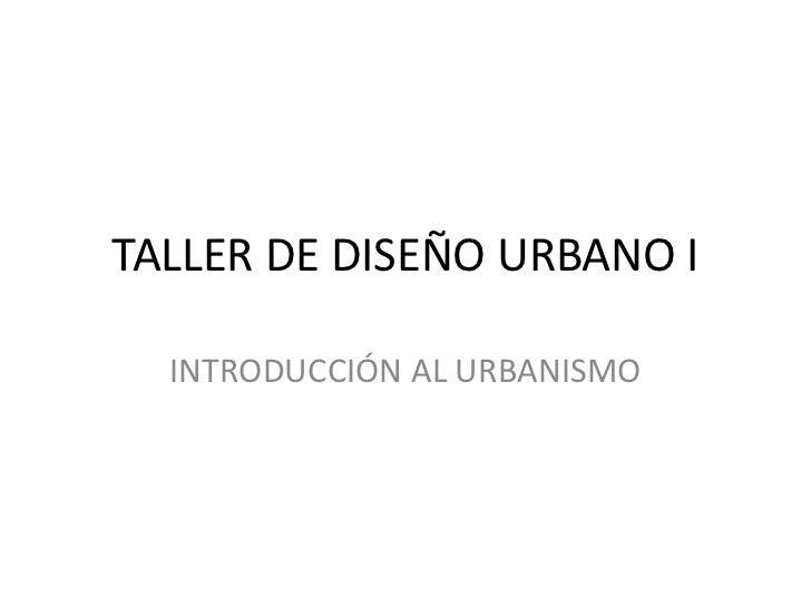 TALLER DE DISEÑO URBANO I  INTRODUCCIÓN AL URBANISMO
