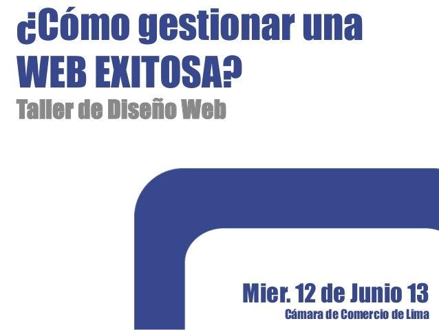 ¿Cómo gestionar unaWEB EXITOSA?Taller de Diseño WebMier. 12 de Junio 13Cámara de Comercio de Lima