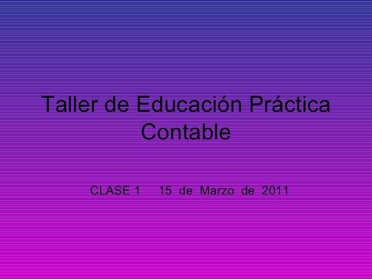Taller de Educación Práctica Contable CLASE 1  15  de  Marzo  de  2011