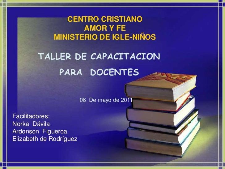 CENTRO CRISTIANOAMOR Y FEMINISTERIO DE IGLE-NIÑOS<br />TALLER DE CAPACITACION  PARA  DOCENTES  <br />06  De mayo de 2011<b...