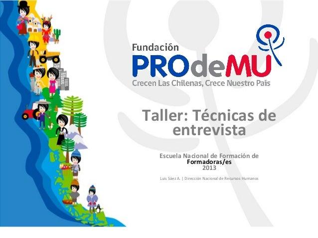 Taller: Técnicas deentrevistaEscuela Nacional de Formación deFormadoras/es2013Luis Sáez A. | Dirección Nacional de Recurso...