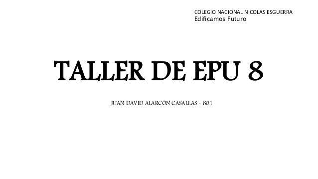 TALLER DE EPU 8 COLEGIO NACIONAL NICOLAS ESGUERRA Edificamos Futuro JUAN DAVID ALARCÓN CASALLAS - 801