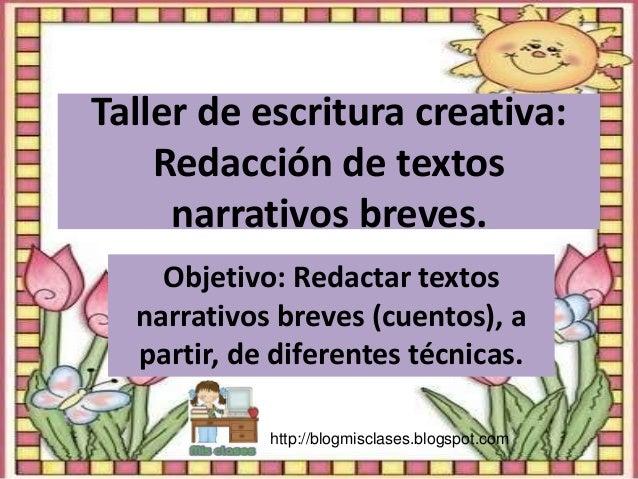 Taller de escritura creativa: Redacción de textos narrativos breves. Objetivo: Redactar textos narrativos breves (cuentos)...