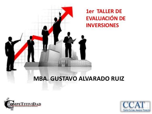 1er TALLER DE               EVALUACIÓN DE               INVERSIONESMBA. GUSTAVO ALVARADO RUIZ