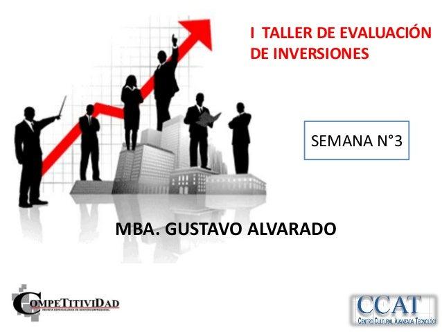 I TALLER DE EVALUACIÓN            DE INVERSIONES                   SEMANA N°3MBA. GUSTAVO ALVARADO