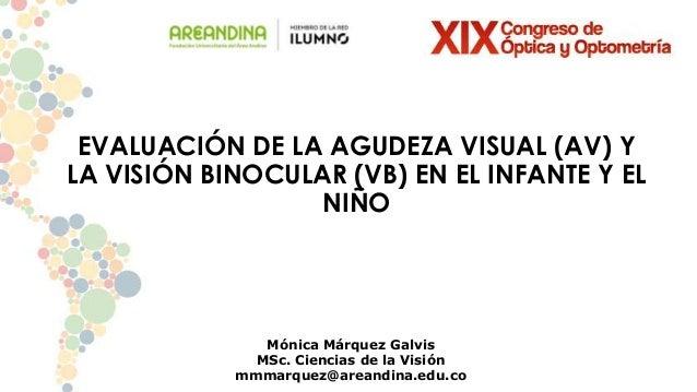 EVALUACIÓN DE LA AGUDEZA VISUAL (AV) Y LA VISIÓN BINOCULAR (VB) EN EL INFANTE Y EL NIÑO Mónica Márquez Galvis MSc. Ciencia...