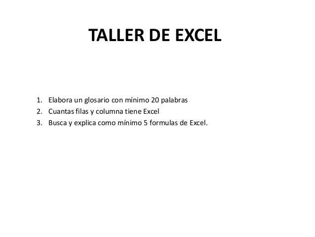 TALLER DE EXCEL1. Elabora un glosario con mínimo 20 palabras2. Cuantas filas y columna tiene Excel3. Busca y explica como ...