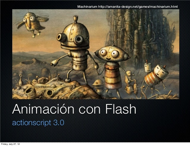 Machinarium http://amanita-design.net/games/machinarium.html  Animación con Flash actionscript 3.0 Friday, July 27, 12