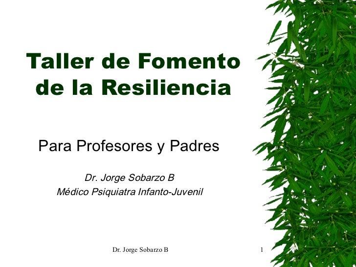 Taller de Fomento de la Resiliencia Para Profesores y Padres Dr. Jorge Sobarzo B Médico Psiquiatra Infanto-Juvenil