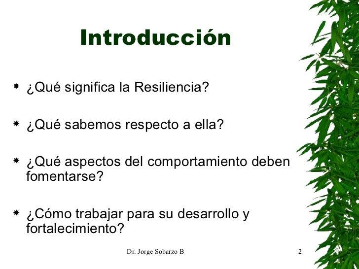 Introducción <ul><li>¿Qué significa la Resiliencia? </li></ul><ul><li>¿Qué sabemos respecto a ella? </li></ul><ul><li>¿Qué...