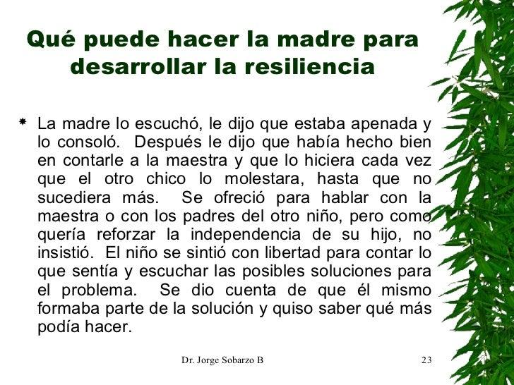 Qué puede hacer la madre para desarrollar la resiliencia <ul><li>La madre lo escuchó, le dijo que estaba apenada y lo cons...