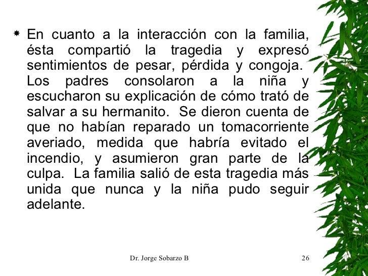 <ul><li>En cuanto a la interacción con la familia, ésta compartió la tragedia y expresó sentimientos de pesar, pérdida y c...