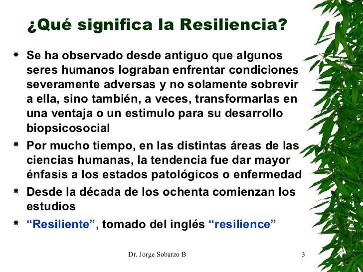 ¿Qué significa la Resiliencia? <ul><li>Se ha observado desde antiguo que algunos seres humanos lograban enfrentar condicio...