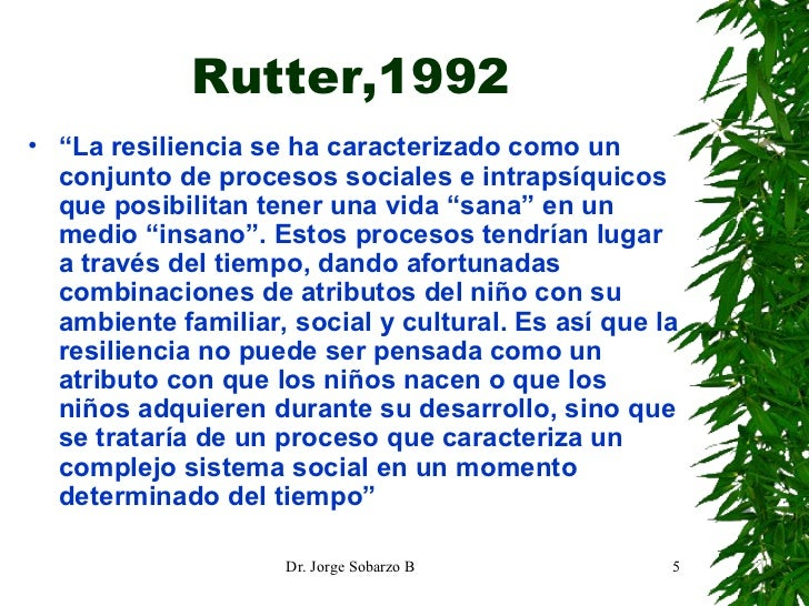 """Rutter,1992 <ul><li>"""" La resiliencia se ha caracterizado como un conjunto de procesos sociales e intrapsíquicos que posibi..."""