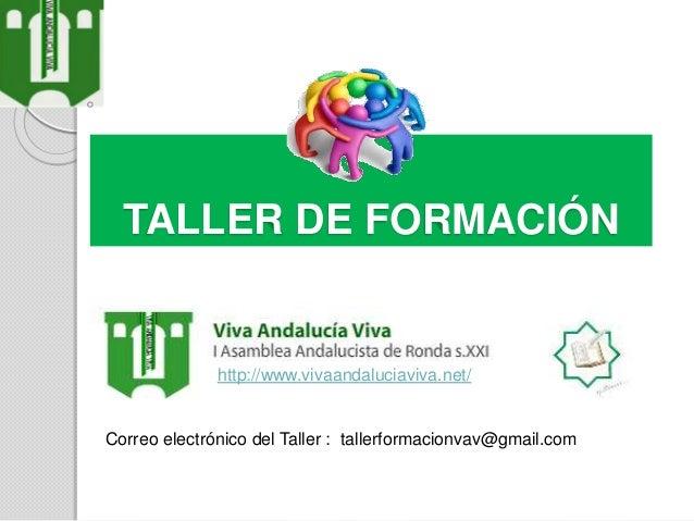 TALLER DE FORMACIÓN http://www.vivaandaluciaviva.net/ Correo electrónico del Taller : tallerformacionvav@gmail.com