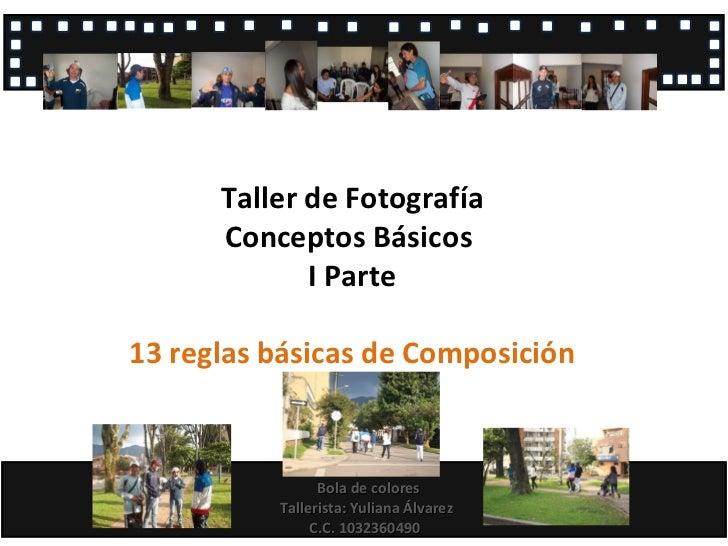 Taller de Fotografía Conceptos Básicos  I Parte 13 reglas básicas de Composición Bola de colores Tallerista: Yuliana Álvar...