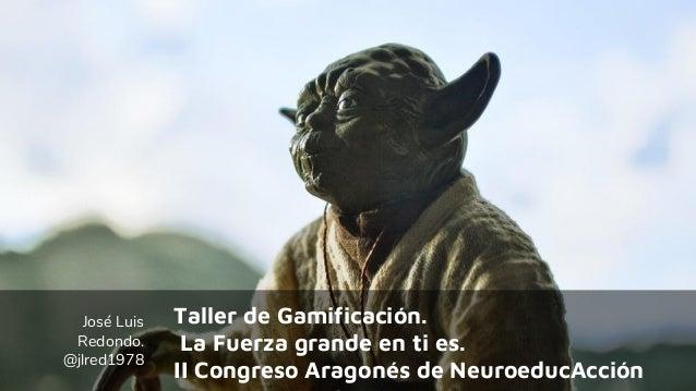 José Luis Redondo. @jlred1978 Taller de Gamificación. La Fuerza grande en ti es. II Congreso Aragonés de NeuroeducAcción