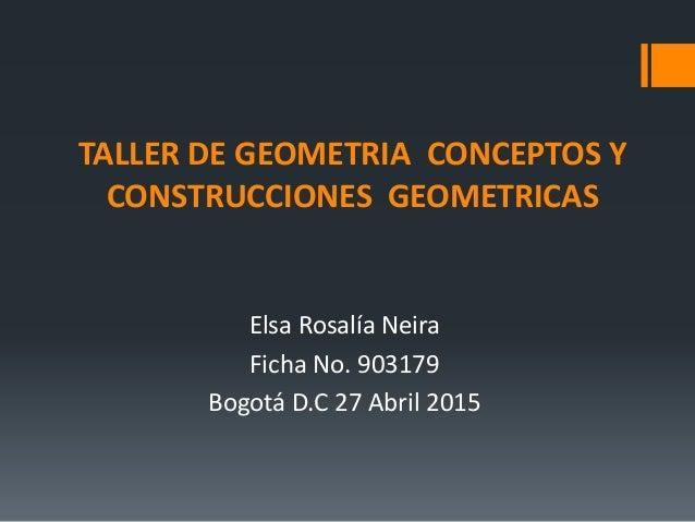 TALLER DE GEOMETRIA CONCEPTOS Y CONSTRUCCIONES GEOMETRICAS Elsa Rosalía Neira Ficha No. 903179 Bogotá D.C 27 Abril 2015