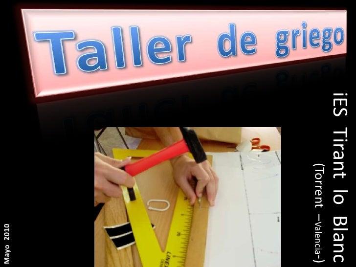 Taller  de  griego<br />iES  Tirant  lo  Blanc<br />(Torrent  –Valencia-)<br />Mayo  2010<br />
