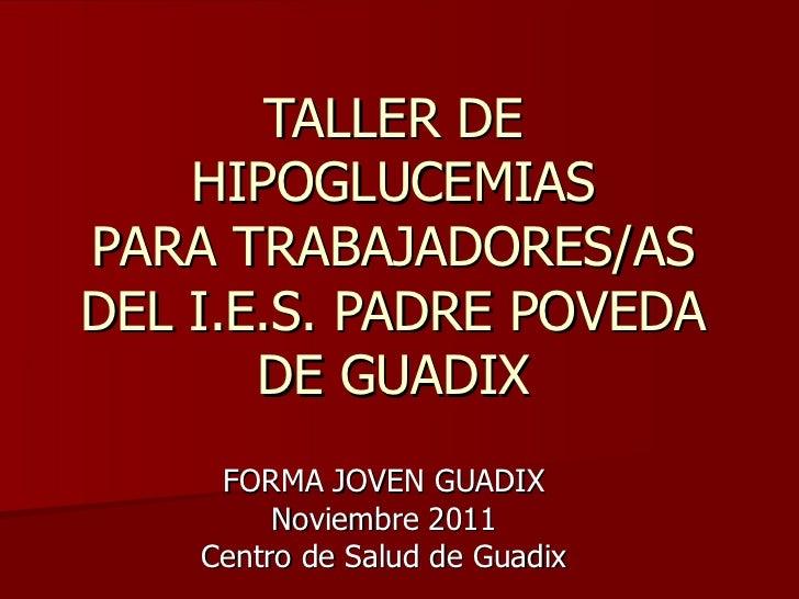 TALLER DE HIPOGLUCEMIAS PARA TRABAJADORES/AS DEL I.E.S. PADRE POVEDA DE GUADIX FORMA JOVEN GUADIX Noviembre 2011 Centro de...