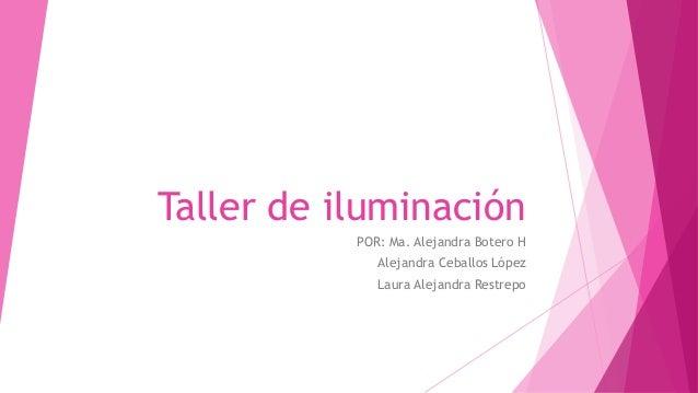 Taller de iluminación POR: Ma. Alejandra Botero H Alejandra Ceballos López Laura Alejandra Restrepo