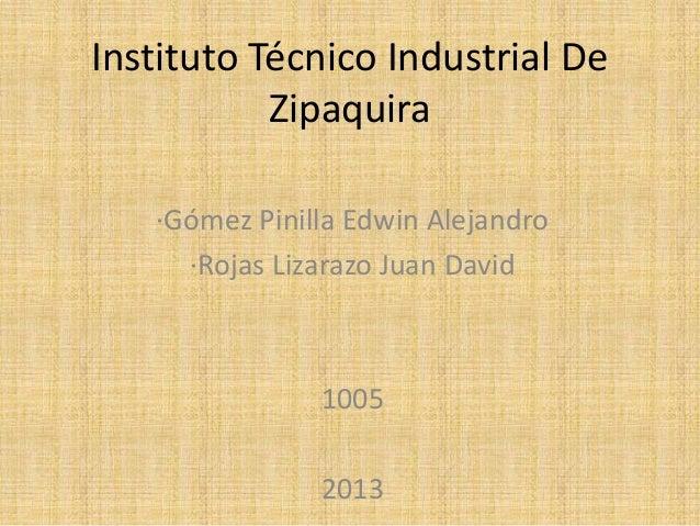 Instituto Técnico Industrial DeZipaquira·Gómez Pinilla Edwin Alejandro·Rojas Lizarazo Juan David10052013
