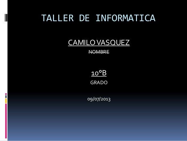 TALLER DE INFORMATICA CAMILOVASQUEZ NOMBRE 10°B GRADO 09/07/2013