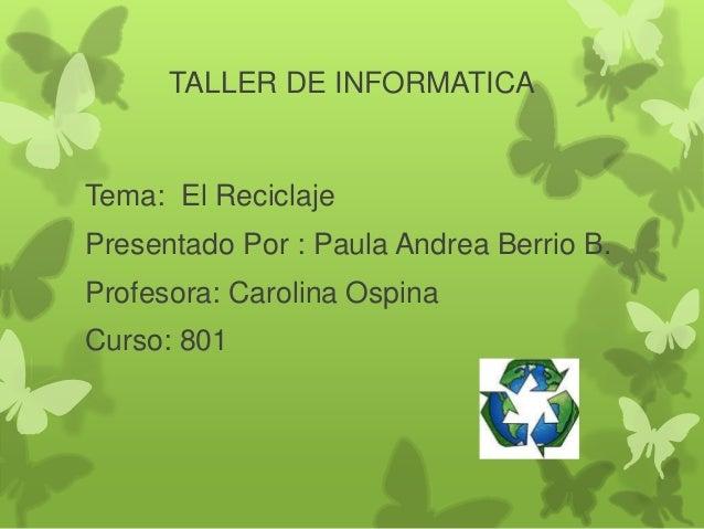 TALLER DE INFORMATICA Tema: El Reciclaje Presentado Por : Paula Andrea Berrio B. Profesora: Carolina Ospina Curso: 801