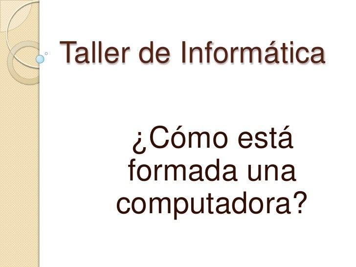 Taller de Informática     ¿Cómo está     formada una    computadora?