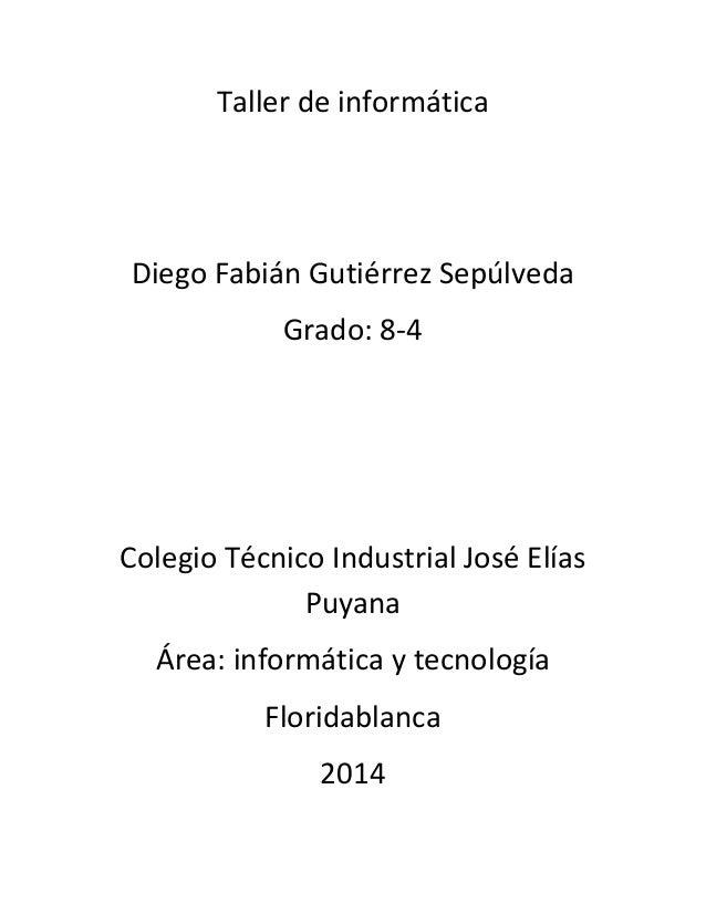 Taller de informática Diego Fabián Gutiérrez Sepúlveda Grado: 8-4 Colegio Técnico Industrial José Elías Puyana Área: infor...