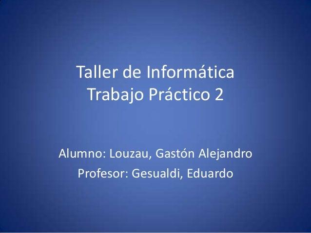 Taller de Informática Trabajo Práctico 2 Alumno: Louzau, Gastón Alejandro Profesor: Gesualdi, Eduardo