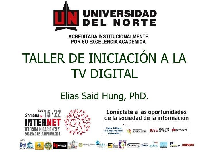 TALLER DE INICIACIÓN A LA TV DIGITAL Elias Said Hung, PhD.