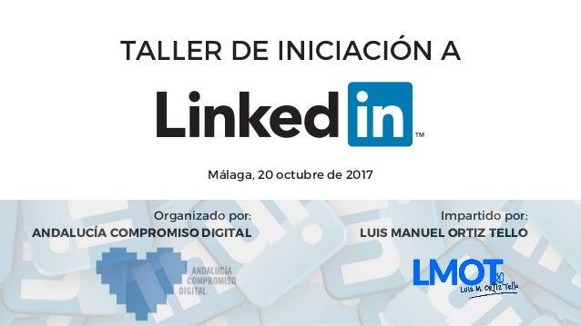TALLER DE INICIACIÓN A Málaga, 20 octubre de 2017 Organizado por: ANDALUCÍA COMPROMISO DIGITAL Impartido por: LUIS MANUEL ...