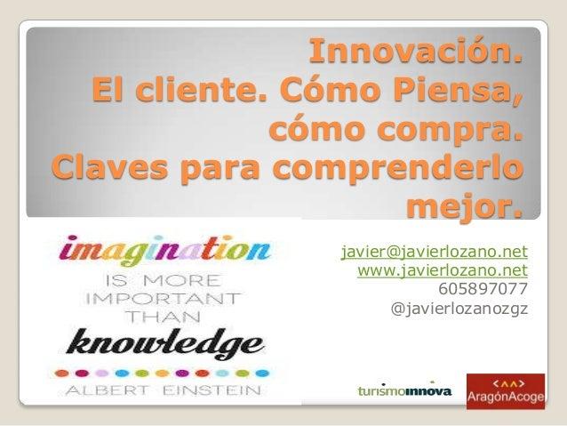 Innovación. El cliente. Cómo Piensa, cómo compra. Claves para comprenderlo mejor. javier@javierlozano.net www.javierlozano...
