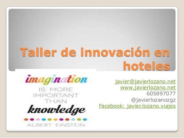 Taller de innovación en hoteles javier@javierlozano.net www.javierlozano.net 605897077 @javierlozanozgz Facebook: javier.l...