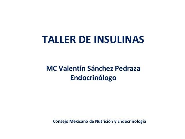TALLER DE INSULINAS  MC Valentín Sánchez Pedraza  Endocrinólogo  Consejo Mexicano de Nutrición y Endocrinología